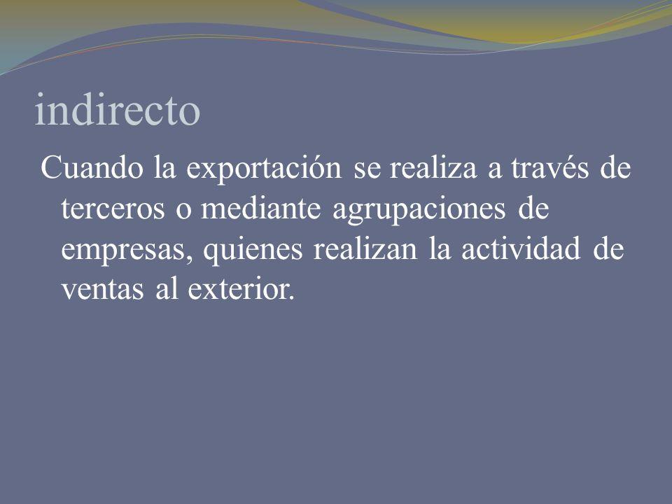 indirecto Cuando la exportación se realiza a través de terceros o mediante agrupaciones de empresas, quienes realizan la actividad de ventas al exteri