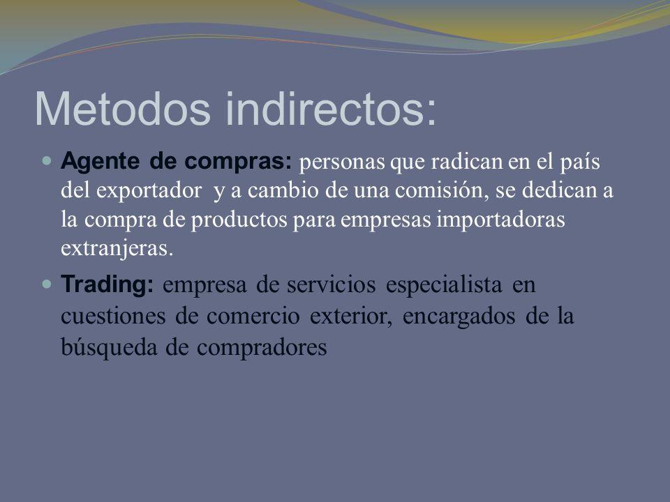 Metodos indirectos: Agente de compras: personas que radican en el país del exportador y a cambio de una comisión, se dedican a la compra de productos