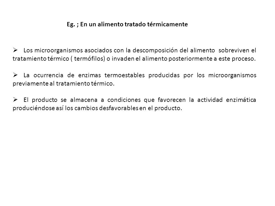 Eg. ; En un alimento tratado térmicamente Los microorganismos asociados con la descomposición del alimento sobreviven el tratamiento térmico ( termófi