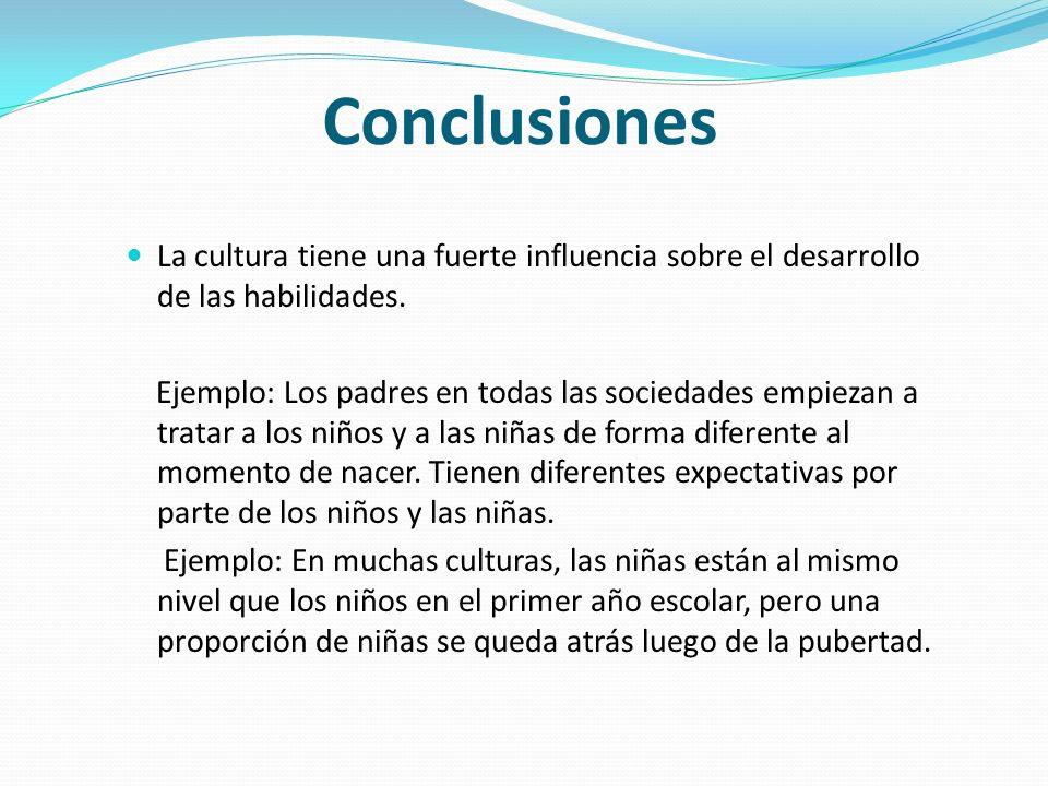 Conclusiones La cultura tiene una fuerte influencia sobre el desarrollo de las habilidades. Ejemplo: Los padres en todas las sociedades empiezan a tra