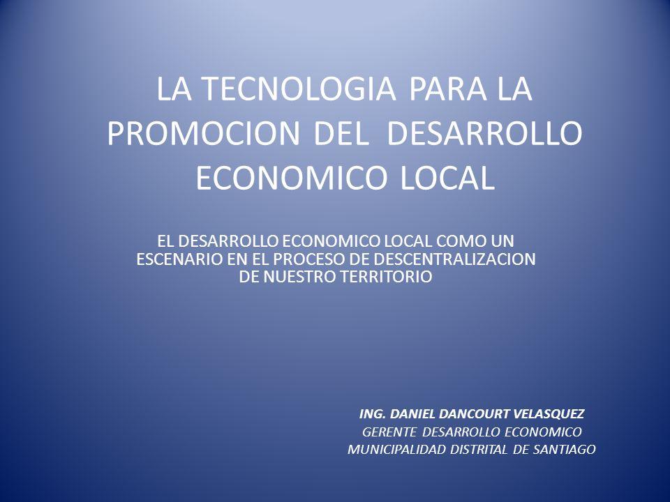 LA TECNOLOGIA PARA LA PROMOCION DEL DESARROLLO ECONOMICO LOCAL EL DESARROLLO ECONOMICO LOCAL COMO UN ESCENARIO EN EL PROCESO DE DESCENTRALIZACION DE N