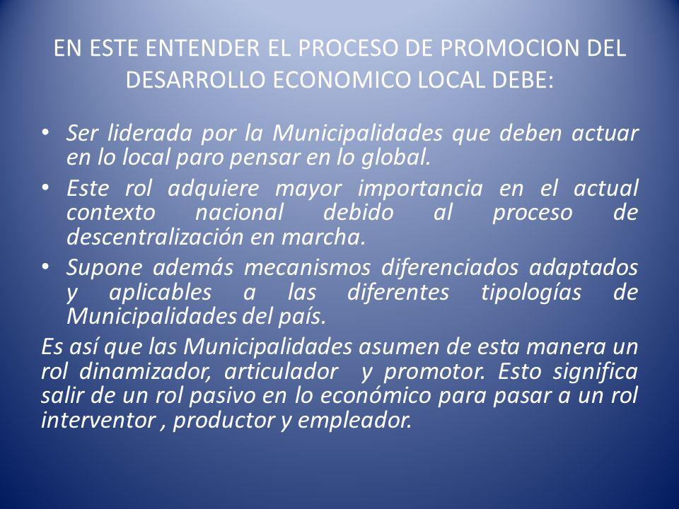 EN ESTE ENTENDER EL PROCESO DE PROMOCION DEL DESARROLLO ECONOMICO LOCAL DEBE: Ser liderada por la Municipalidades que deben actuar en lo local paro pe