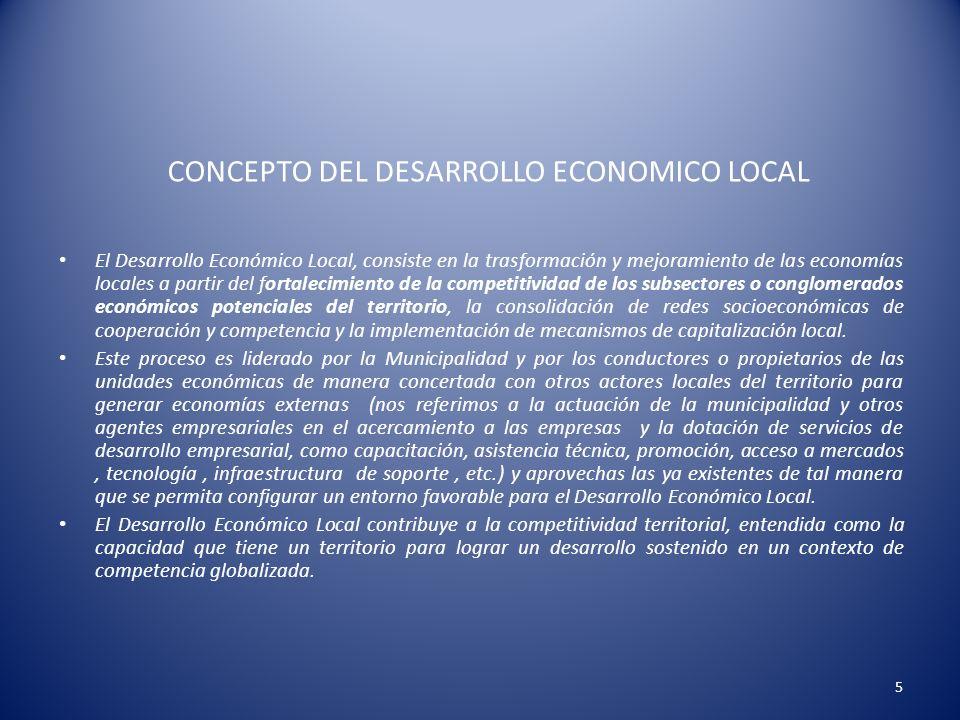CONCEPTO DEL DESARROLLO ECONOMICO LOCAL El Desarrollo Económico Local, consiste en la trasformación y mejoramiento de las economías locales a partir d