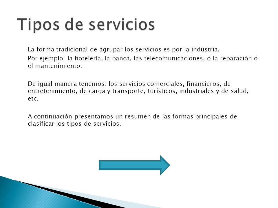 La forma tradicional de agrupar los servicios es por la industria. Por ejemplo: la hotelería, la banca, las telecomunicaciones, o la reparación o el m