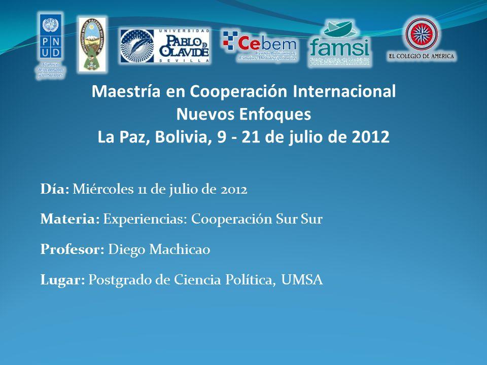 Maestría en Cooperación Internacional Nuevos Enfoques La Paz, Bolivia, 9 - 21 de julio de 2012 Día: Miércoles 11 de julio de 2012 Materia: Experiencias: Cooperación Sur Sur Profesor: Diego Machicao Lugar: Postgrado de Ciencia Política, UMSA