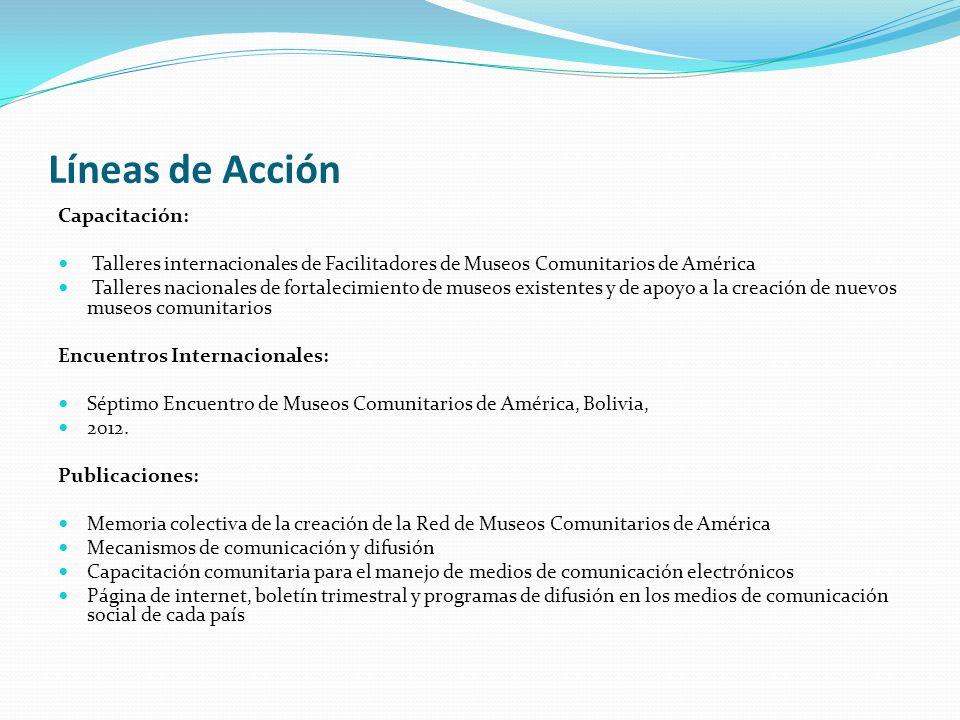 Líneas de Acción Capacitación: Talleres internacionales de Facilitadores de Museos Comunitarios de América Talleres nacionales de fortalecimiento de museos existentes y de apoyo a la creación de nuevos museos comunitarios Encuentros Internacionales: Séptimo Encuentro de Museos Comunitarios de América, Bolivia, 2012.