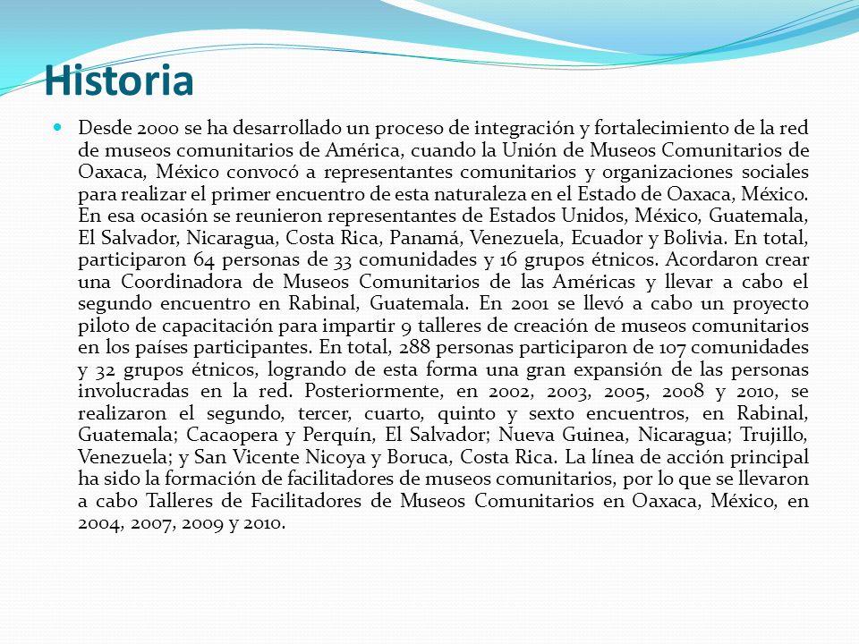 Historia Desde 2000 se ha desarrollado un proceso de integración y fortalecimiento de la red de museos comunitarios de América, cuando la Unión de Museos Comunitarios de Oaxaca, México convocó a representantes comunitarios y organizaciones sociales para realizar el primer encuentro de esta naturaleza en el Estado de Oaxaca, México.