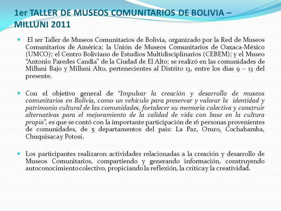 1er TALLER DE MUSEOS COMUNITARIOS DE BOLIVIA – MILLUNI 2011 El 1er Taller de Museos Comunitarios de Bolivia, organizado por la Red de Museos Comunitarios de América; la Unión de Museos Comunitarios de Oaxaca-México (UMCO); el Centro Boliviano de Estudios Multidisciplinarios (CEBEM); y el Museo Antonio Paredes Candia de la Ciudad de El Alto; se realizó en las comunidades de Milluni Bajo y Milluni Alto, pertenecientes al Distrito 13, entre los días 9 – 13 del presente.