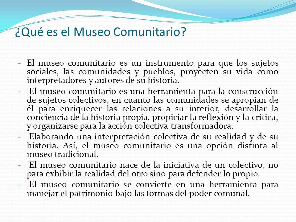 ¿Qué es el Museo Comunitario? - El museo comunitario es un instrumento para que los sujetos sociales, las comunidades y pueblos, proyecten su vida com