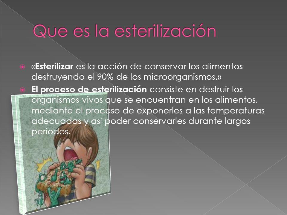 « Esterilizar es la acción de conservar los alimentos destruyendo el 90% de los microorganismos.» El proceso de esterilización consiste en destruir lo