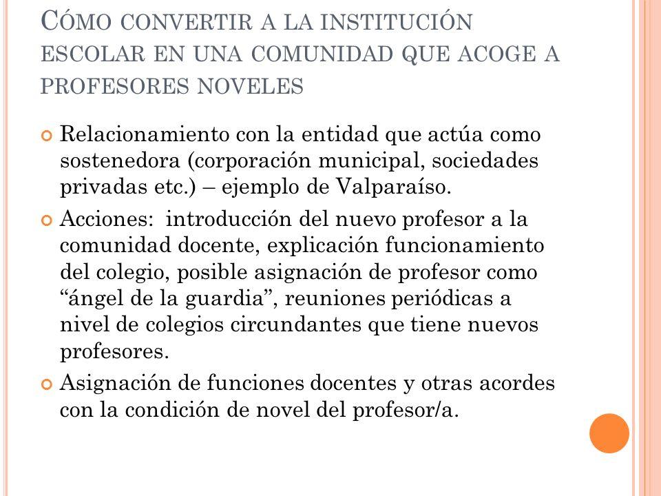 C ÓMO CONVERTIR A LA INSTITUCIÓN ESCOLAR EN UNA COMUNIDAD QUE ACOGE A PROFESORES NOVELES Relacionamiento con la entidad que actúa como sostenedora (corporación municipal, sociedades privadas etc.) – ejemplo de Valparaíso.