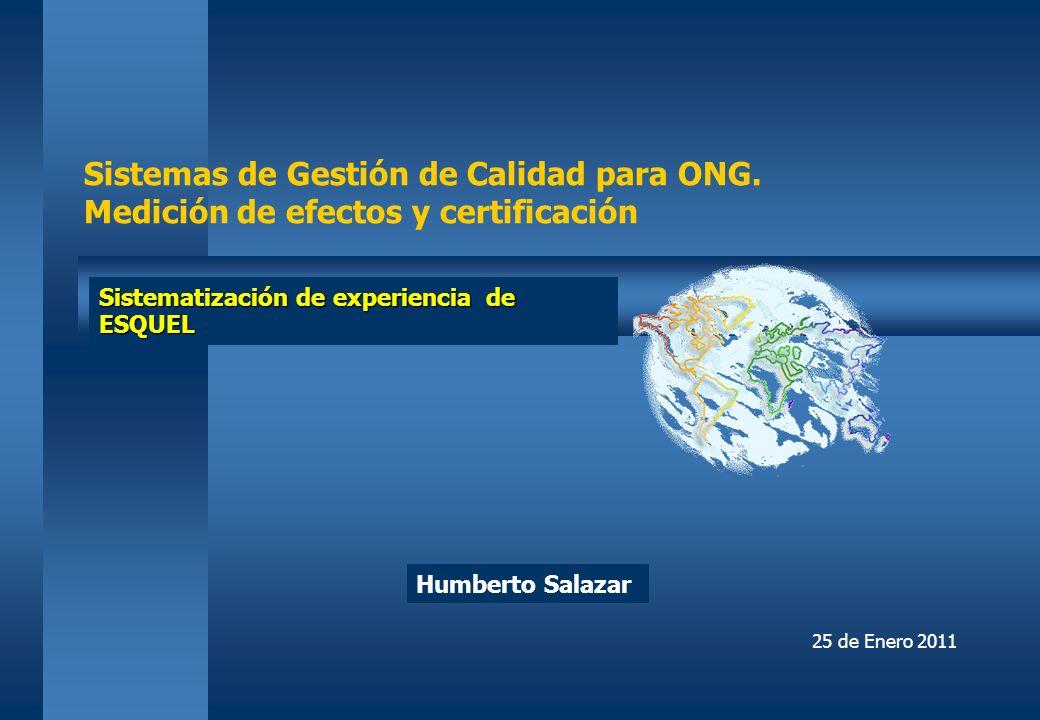 Sistemas de Gestión de Calidad para ONG. Medición de efectos y certificación Humberto Salazar Sistematización de experiencia de ESQUEL 25 de Enero 201