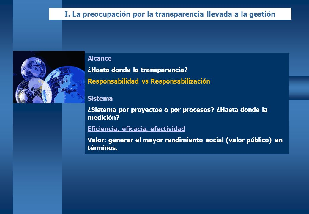 I. La preocupación por la transparencia llevada a la gestión Alcance ¿Hasta donde la transparencia? Responsabilidad vs Responsabilización Sistema ¿Sis