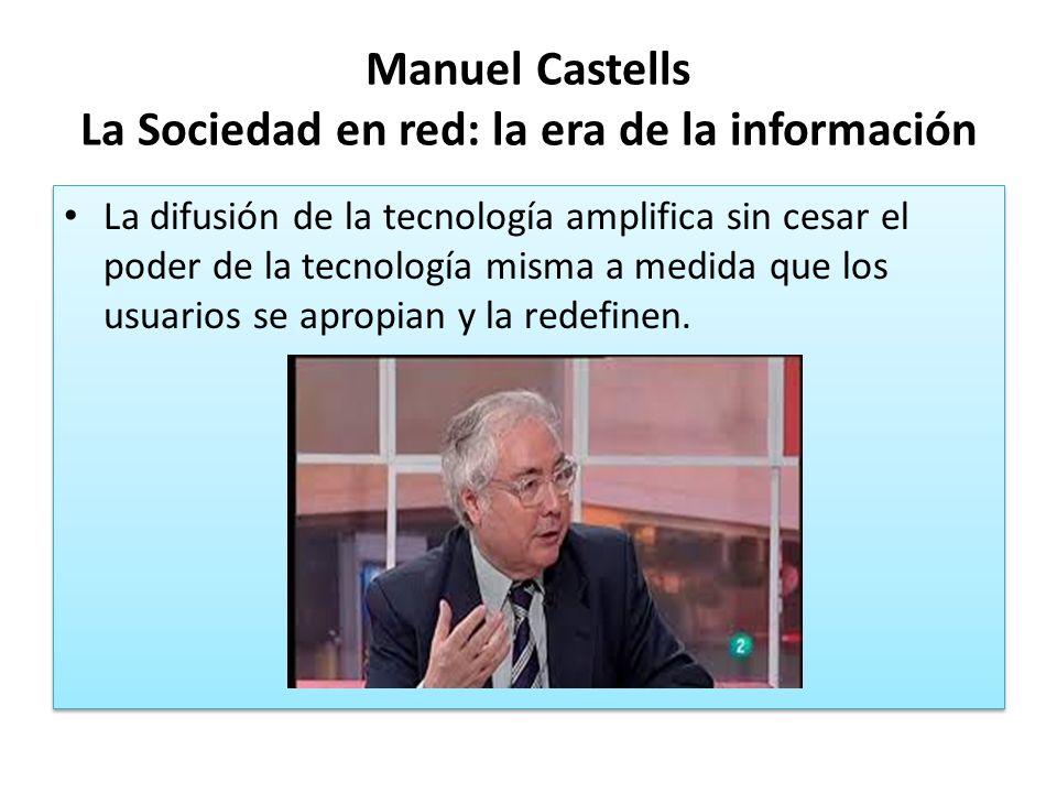 Manuel Castells La Sociedad en red: la era de la información La difusión de la tecnología amplifica sin cesar el poder de la tecnología misma a medida