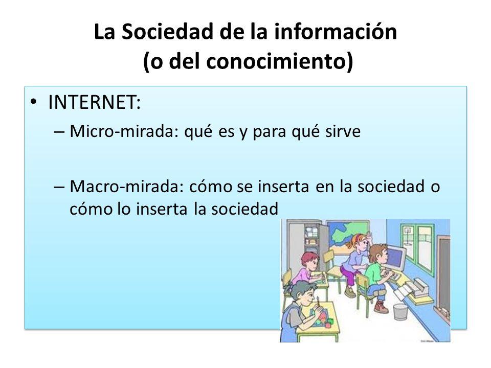 La Sociedad de la información (o del conocimiento) INTERNET: – Micro-mirada: qué es y para qué sirve – Macro-mirada: cómo se inserta en la sociedad o