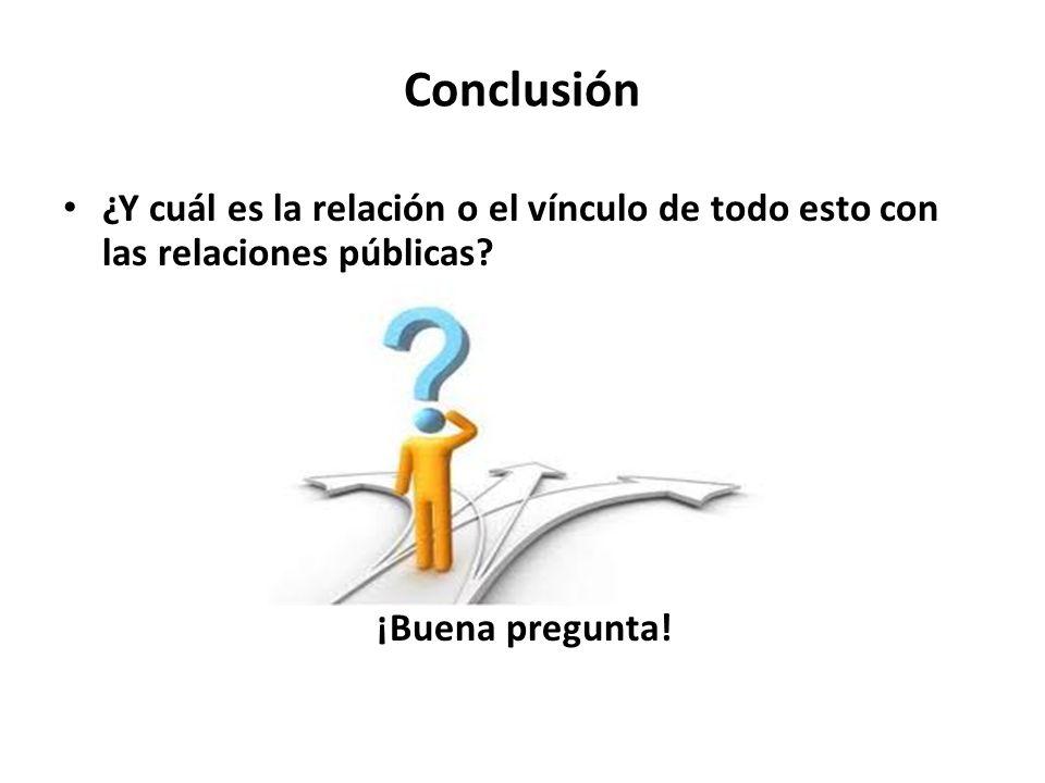 Conclusión ¿Y cuál es la relación o el vínculo de todo esto con las relaciones públicas? ¡Buena pregunta!