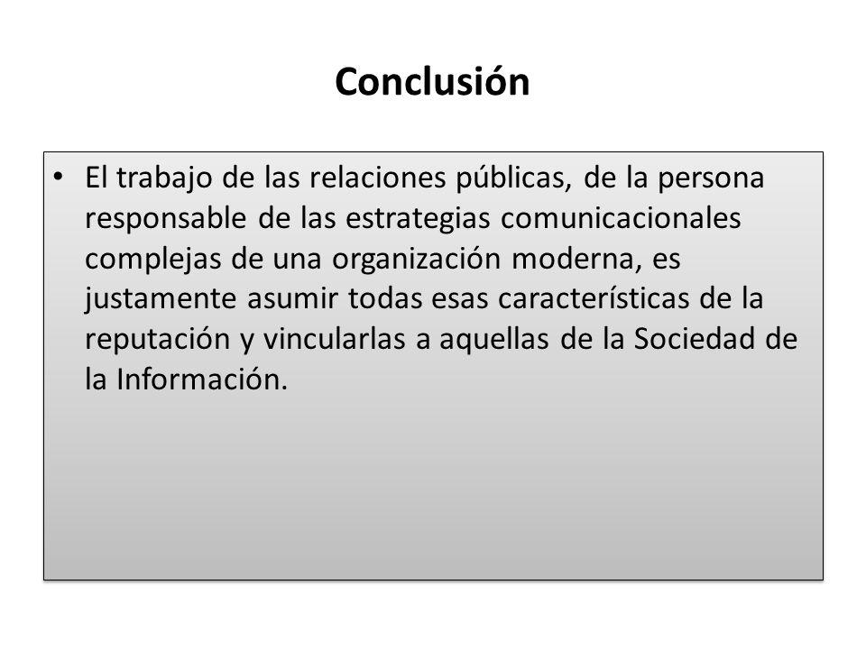 Conclusión El trabajo de las relaciones públicas, de la persona responsable de las estrategias comunicacionales complejas de una organización moderna,