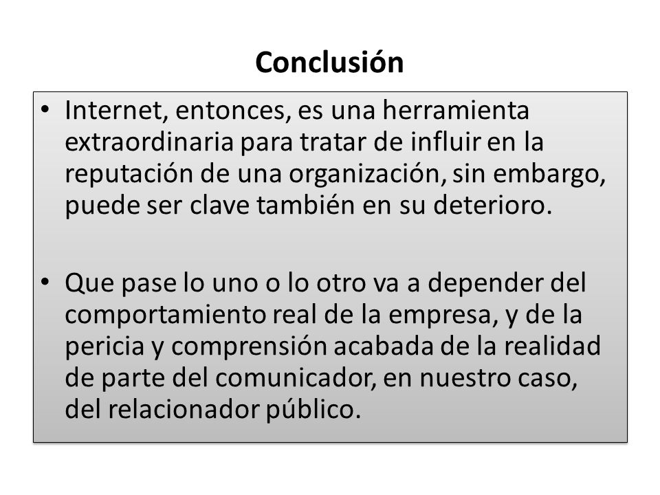 Conclusión Internet, entonces, es una herramienta extraordinaria para tratar de influir en la reputación de una organización, sin embargo, puede ser c