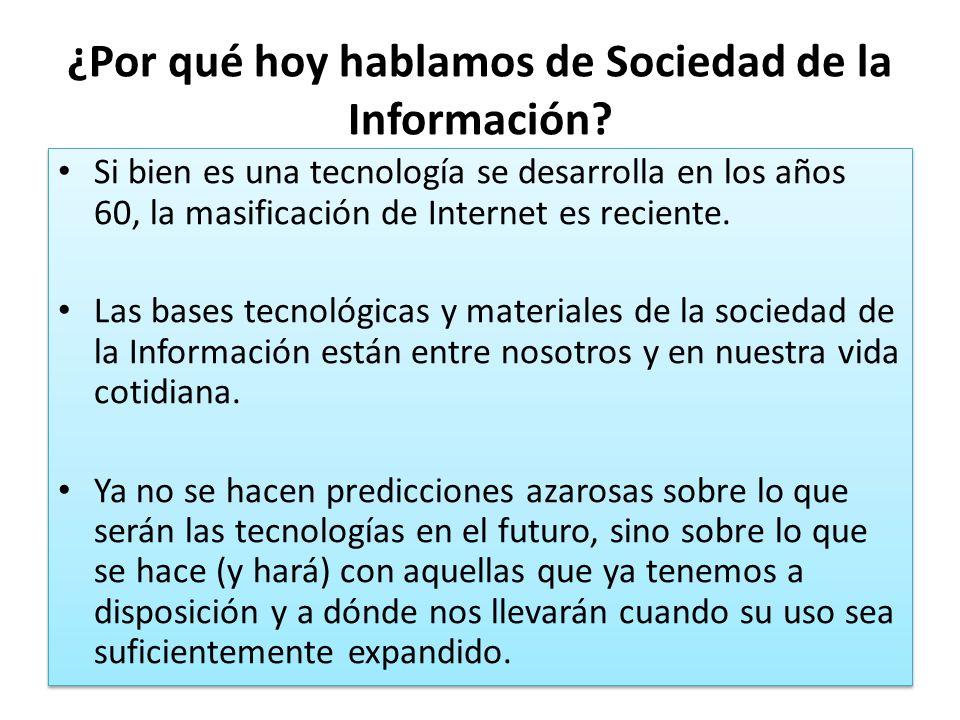¿Por qué hoy hablamos de Sociedad de la Información? Si bien es una tecnología se desarrolla en los años 60, la masificación de Internet es reciente.