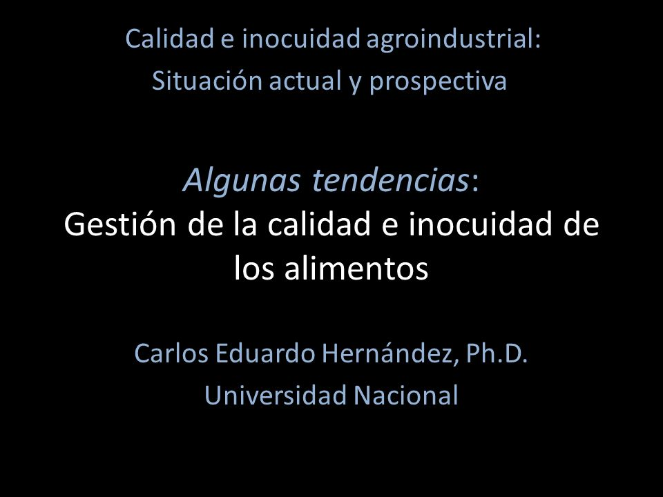 Algunas tendencias: Gestión de la calidad e inocuidad de los alimentos Carlos Eduardo Hernández, Ph.D.