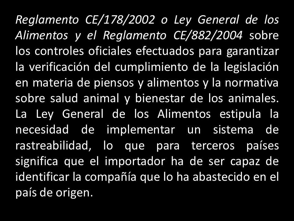 Reglamento CE/178/2002 o Ley General de los Alimentos y el Reglamento CE/882/2004 sobre los controles oficiales efectuados para garantizar la verificación del cumplimiento de la legislación en materia de piensos y alimentos y la normativa sobre salud animal y bienestar de los animales.