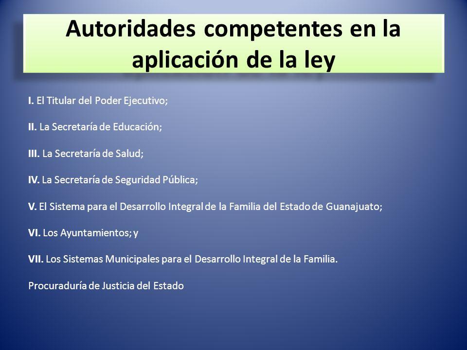 Autoridades competentes en la aplicación de la ley I. El Titular del Poder Ejecutivo; II. La Secretaría de Educación; III. La Secretaría de Salud; IV.