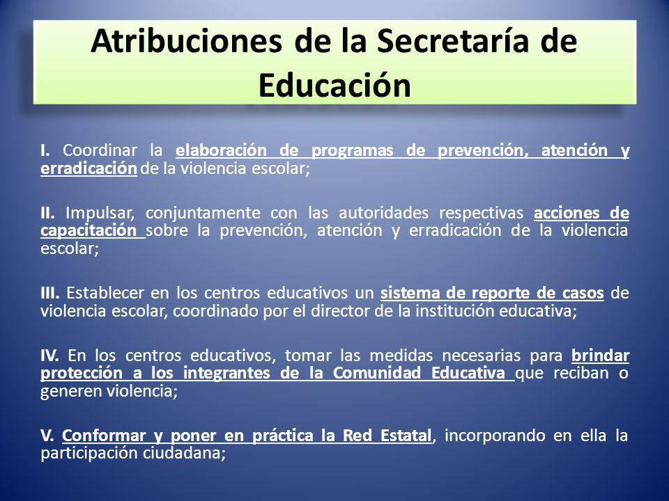 Atribuciones de la Secretaría de Educación I. Coordinar la elaboración de programas de prevención, atención y erradicación de la violencia escolar; II