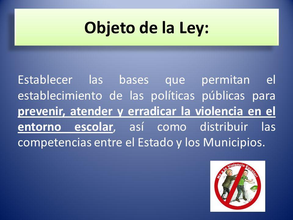 Objeto de la Ley: Establecer las bases que permitan el establecimiento de las políticas públicas para prevenir, atender y erradicar la violencia en el