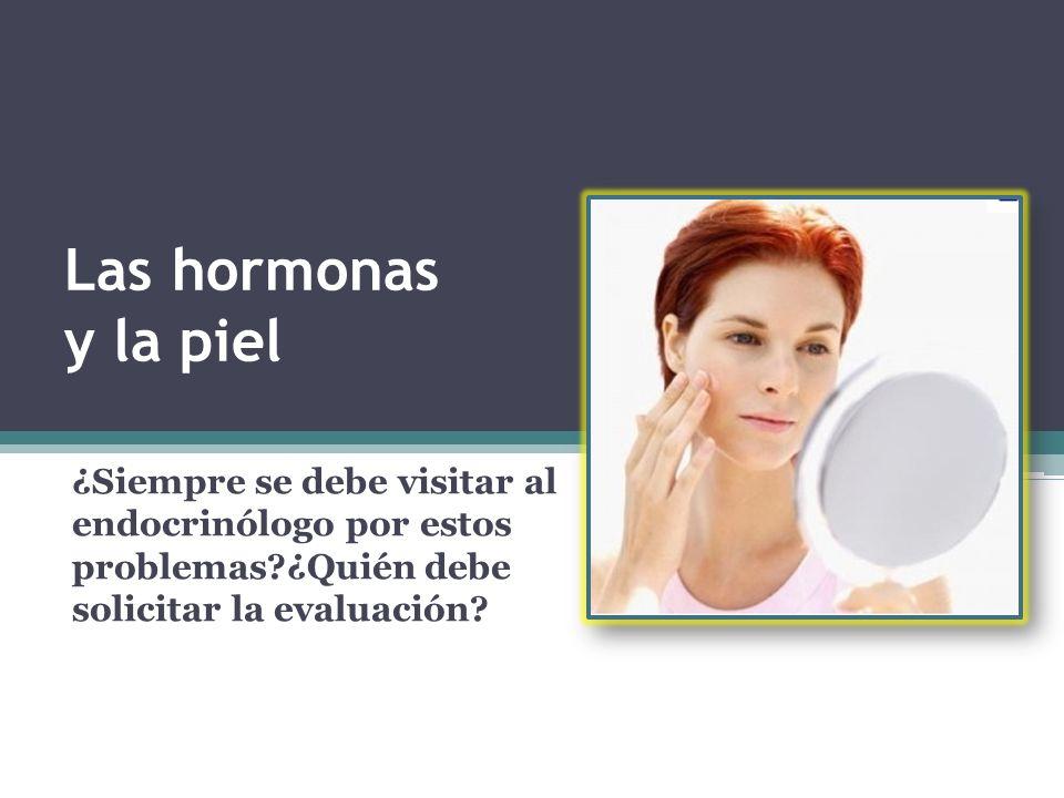 Las hormonas y la piel ¿Siempre se debe visitar al endocrinólogo por estos problemas?¿Quién debe solicitar la evaluación?