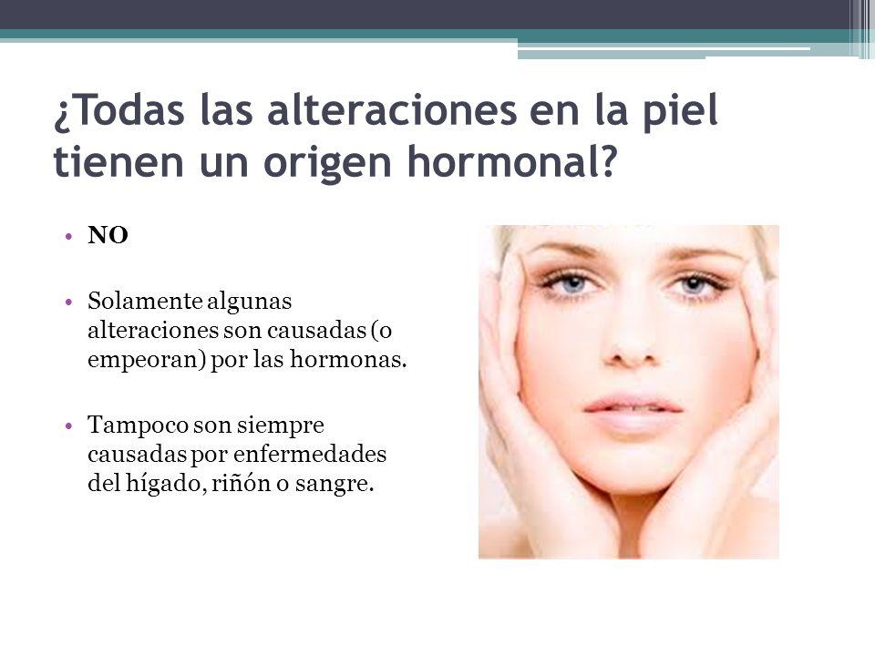 ¿Todas las alteraciones en la piel tienen un origen hormonal? NO Solamente algunas alteraciones son causadas (o empeoran) por las hormonas. Tampoco so