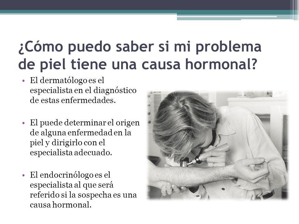 ¿Cómo puedo saber si mi problema de piel tiene una causa hormonal? El dermatólogo es el especialista en el diagnóstico de estas enfermedades. El puede