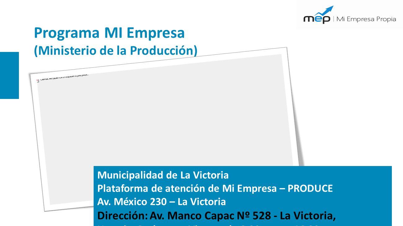 Programa MI Empresa (Ministerio de la Producción) Municipalidad de La Victoria Plataforma de atención de Mi Empresa – PRODUCE Av. México 230 – La Vict