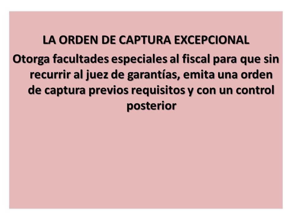 LA ORDEN DE CAPTURA EXCEPCIONAL Otorga facultades especiales al fiscal para que sin recurrir al juez de garantías, emita una orden de captura previos