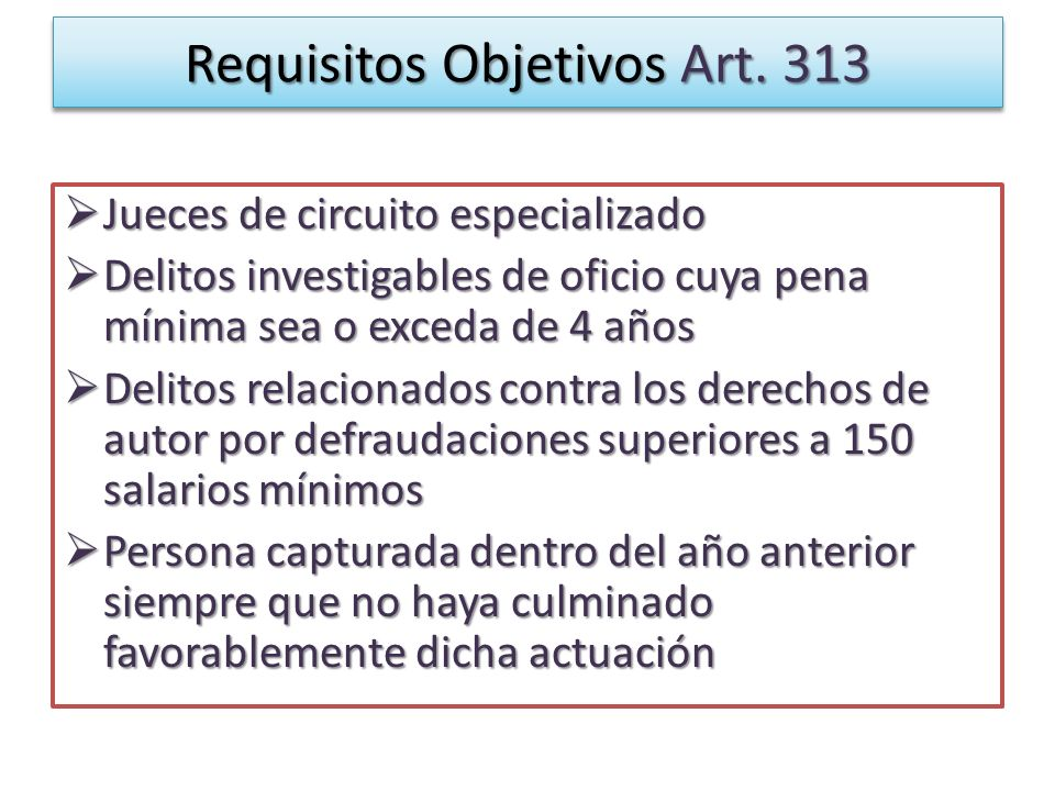 Requisitos Objetivos Art. 313 Jueces de circuito especializado Jueces de circuito especializado Delitos investigables de oficio cuya pena mínima sea o