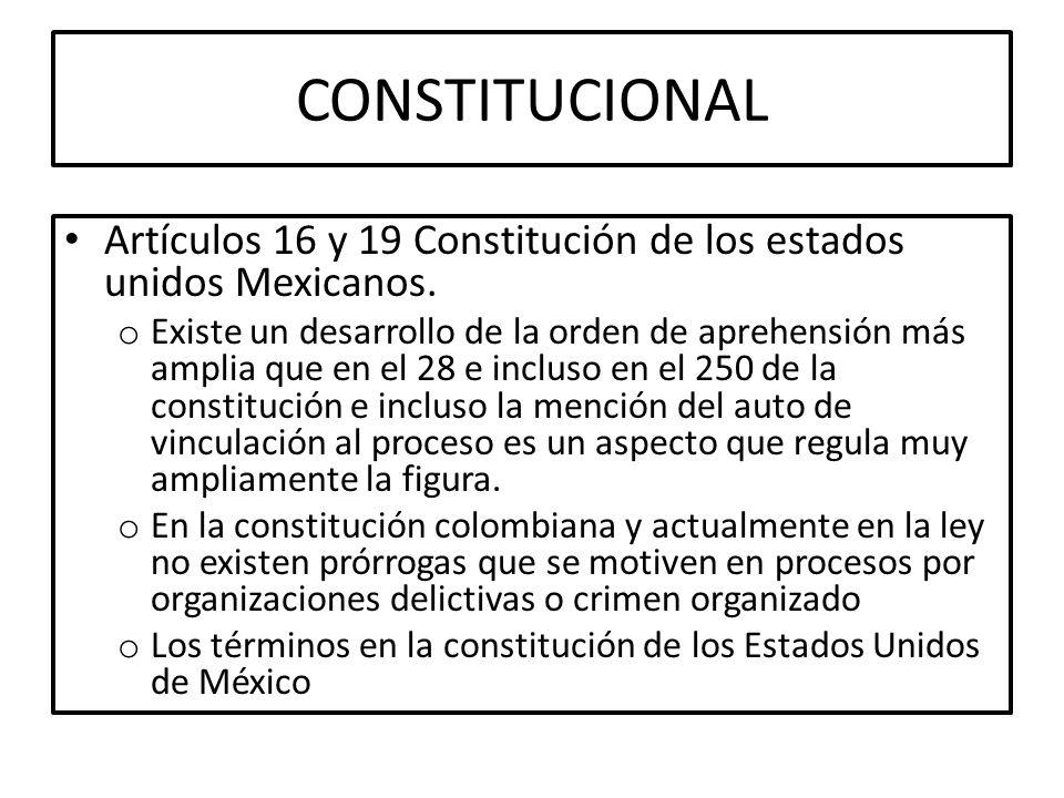 CONSTITUCIONAL Artículos 16 y 19 Constitución de los estados unidos Mexicanos. o Existe un desarrollo de la orden de aprehensión más amplia que en el