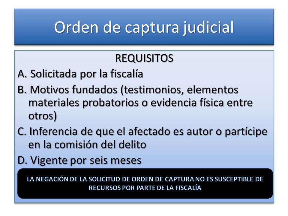 Orden de captura judicial REQUISITOS A. Solicitada por la fiscalía B. Motivos fundados (testimonios, elementos materiales probatorios o evidencia físi