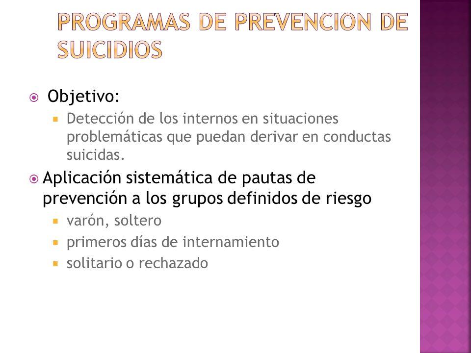 Objetivo: Detección de los internos en situaciones problemáticas que puedan derivar en conductas suicidas. Aplicación sistemática de pautas de prevenc