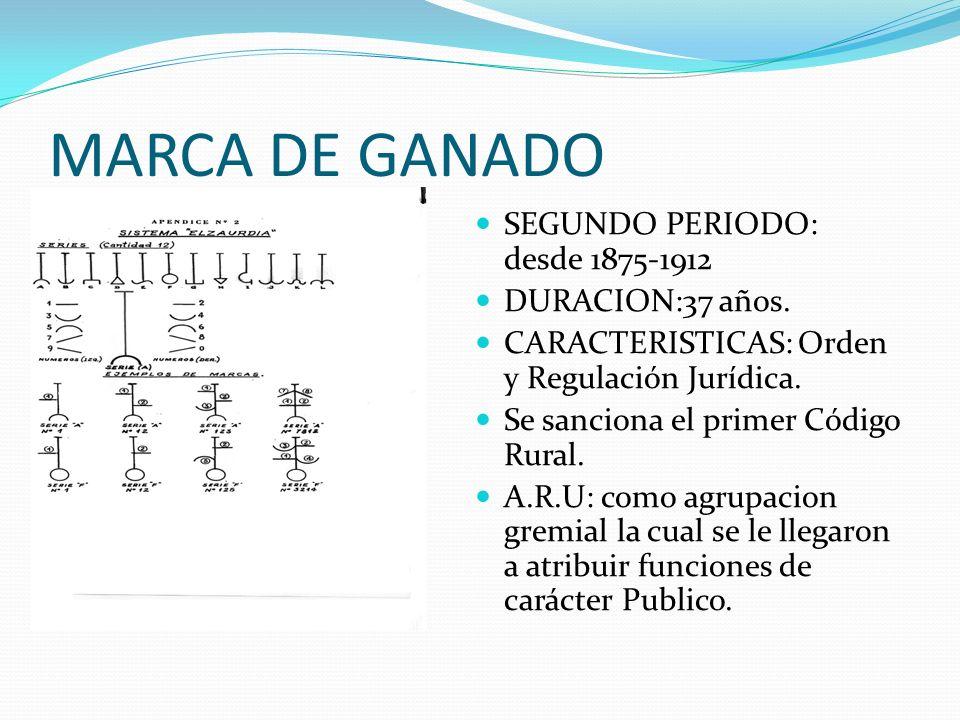 MARCA DE GANADO SEGUNDO PERIODO: desde 1875-1912 DURACION:37 años. CARACTERISTICAS: Orden y Regulación Jurídica. Se sanciona el primer Código Rural. A
