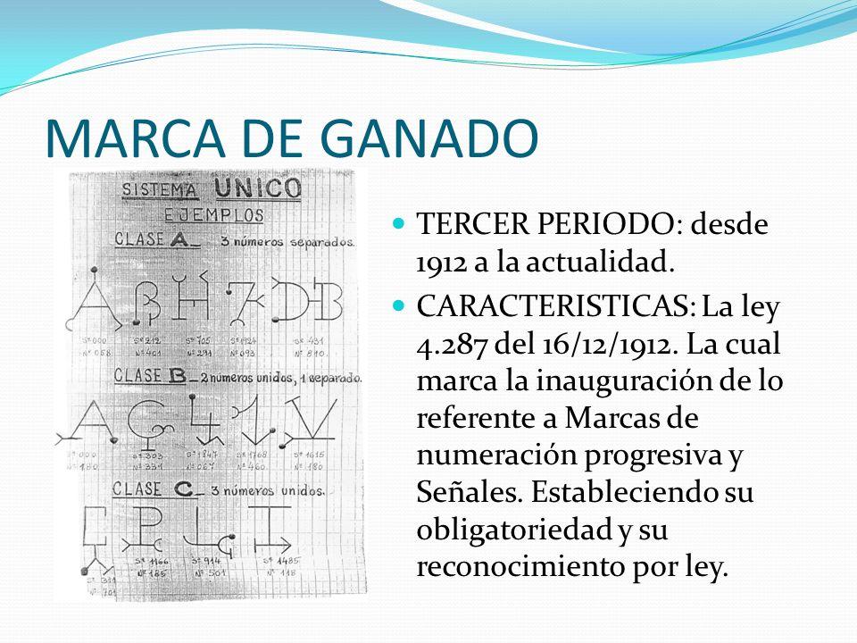 MARCA DE GANADO TERCER PERIODO: desde 1912 a la actualidad. CARACTERISTICAS: La ley 4.287 del 16/12/1912. La cual marca la inauguración de lo referent