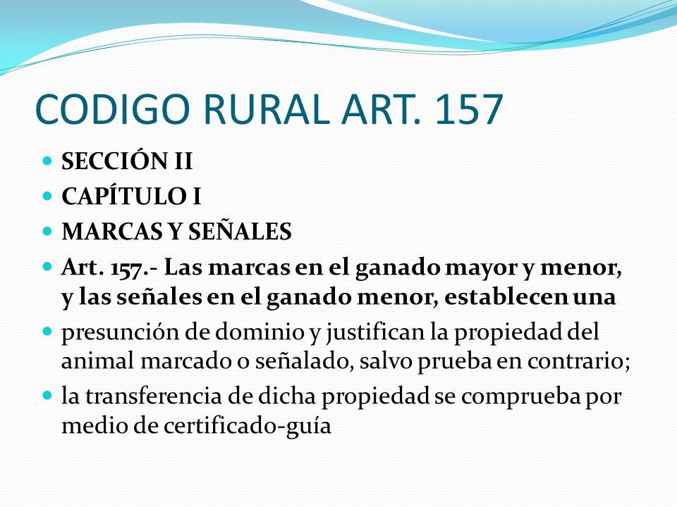 CODIGO RURAL ART. 157 SECCIÓN II CAPÍTULO I MARCAS Y SEÑALES Art. 157.- Las marcas en el ganado mayor y menor, y las señales en el ganado menor, estab