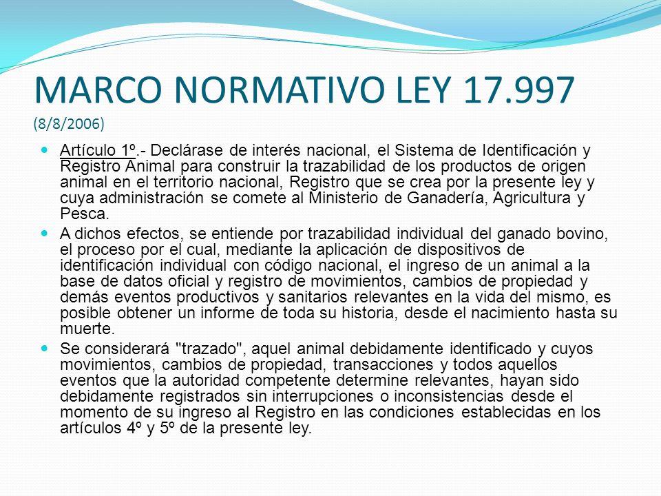 MARCO NORMATIVO LEY 17.997 (8/8/2006) Artículo 1º.- Declárase de interés nacional, el Sistema de Identificación y Registro Animal para construir la tr
