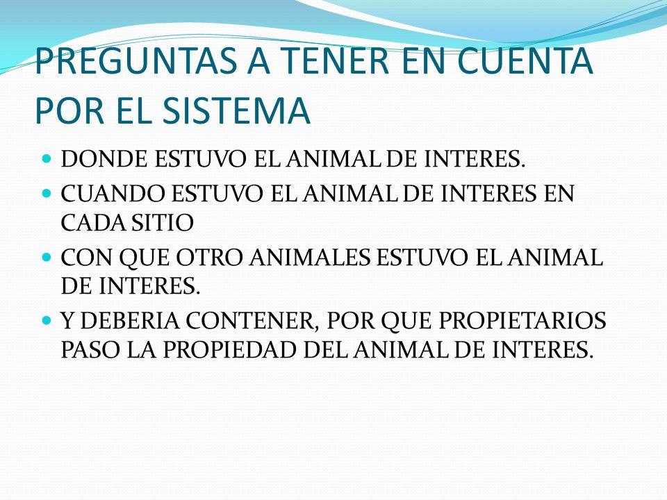 PREGUNTAS A TENER EN CUENTA POR EL SISTEMA DONDE ESTUVO EL ANIMAL DE INTERES. CUANDO ESTUVO EL ANIMAL DE INTERES EN CADA SITIO CON QUE OTRO ANIMALES E