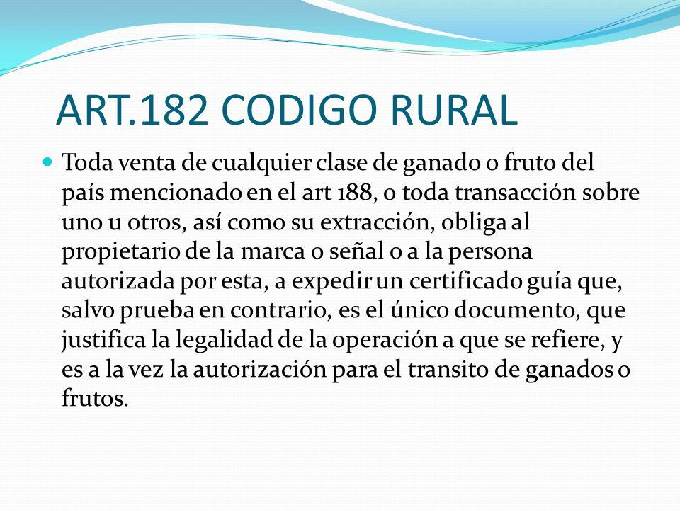 ART.182 CODIGO RURAL Toda venta de cualquier clase de ganado o fruto del país mencionado en el art 188, o toda transacción sobre uno u otros, así como