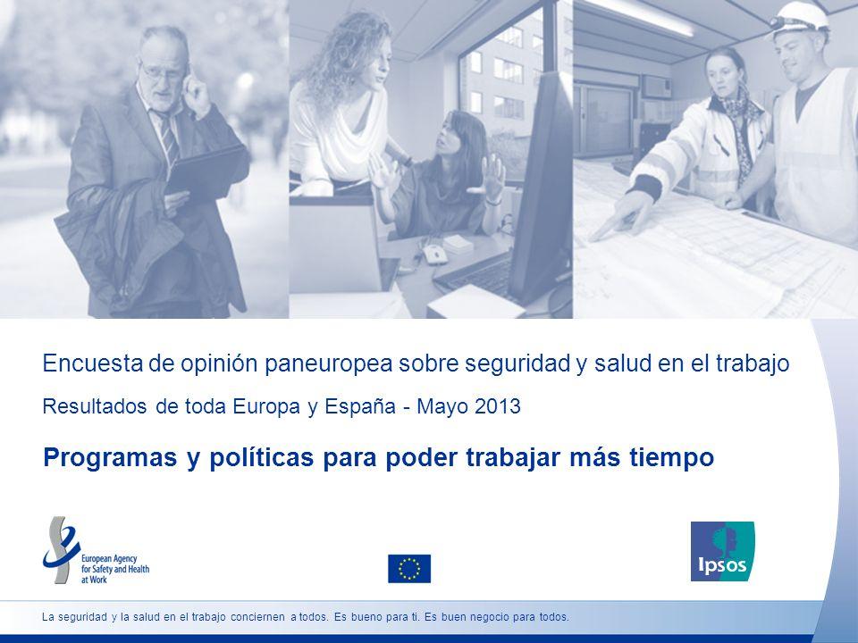Encuesta de opinión paneuropea sobre seguridad y salud en el trabajo Resultados de toda Europa y España - Mayo 2013 Programas y políticas para poder trabajar más tiempo La seguridad y la salud en el trabajo conciernen a todos.