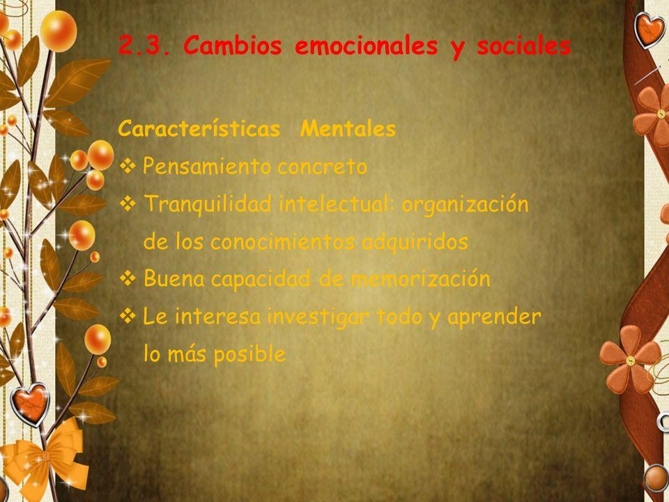 2.3. Cambios emocionales y sociales Características Mentales Pensamiento concreto Tranquilidad intelectual: organización de los conocimientos adquirid