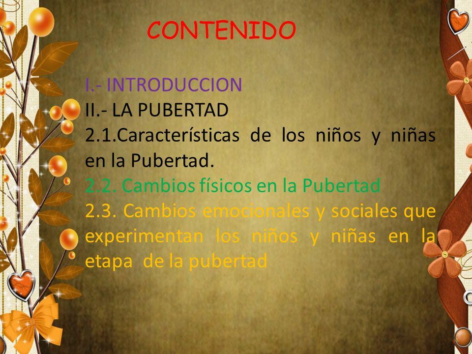 CONTENIDO I.- INTRODUCCION II.- LA PUBERTAD 2.1.Características de los niños y niñas en la Pubertad. 2.2. Cambios físicos en la Pubertad 2.3. Cambios