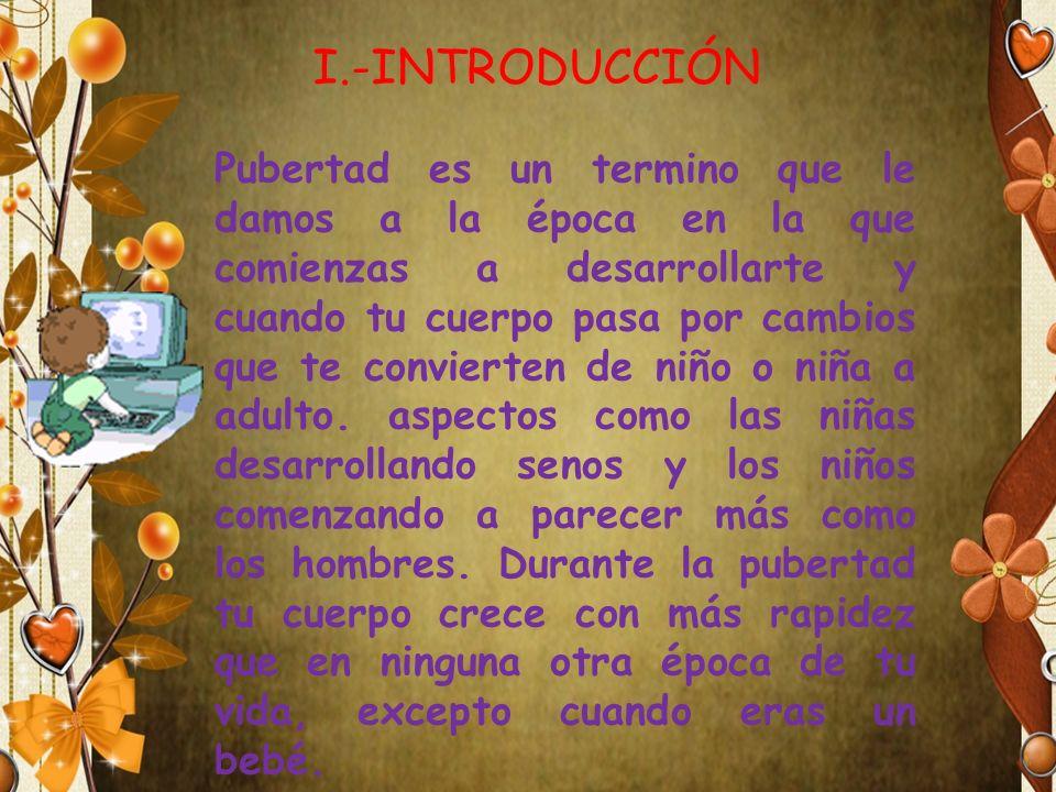 I.-INTRODUCCIÓN Pubertad es un termino que le damos a la época en la que comienzas a desarrollarte y cuando tu cuerpo pasa por cambios que te conviert