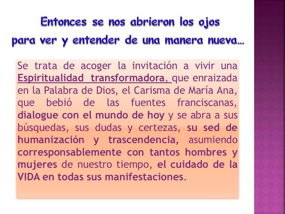 Se trata de acoger la invitación a vivir una Espiritualidad transformadora, que enraizada en la Palabra de Dios, el Carisma de María Ana, que bebió de