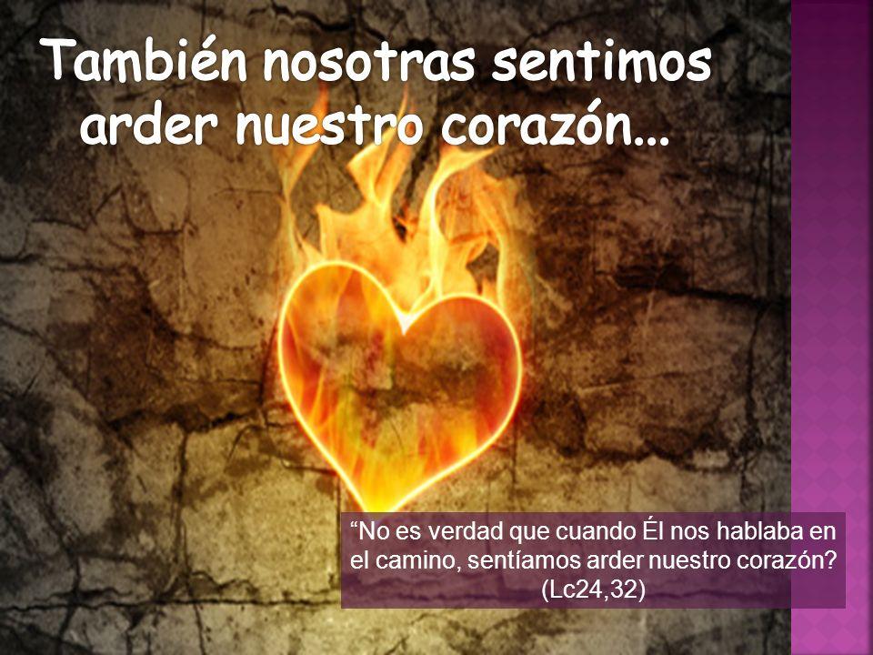 No es verdad que cuando Él nos hablaba en el camino, sentíamos arder nuestro corazón? (Lc24,32)