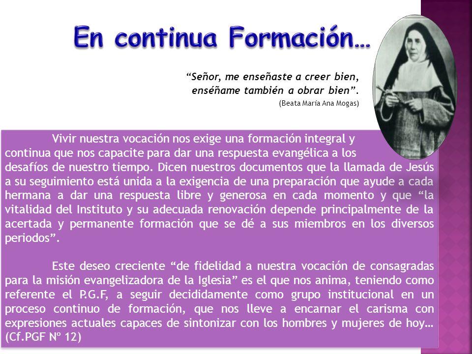 Señor, me enseñaste a creer bien, enséñame también a obrar bien. (Beata María Ana Mogas) Vivir nuestra vocación nos exige una formación integral y con